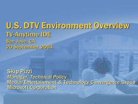 U.S. DTV Environment Overview TV-Anytime IDE San Jose, CA 20 September 2004 Skip Pizzi Manager, Technical Policy Media/Entertainment & Technology Convergence.