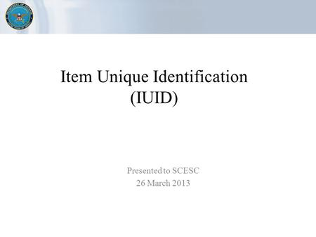 Item Unique Identification (IUID) Presented to SCESC 26 March 2013.