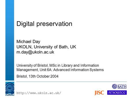 Digital preservation Michael Day UKOLN, University of Bath, UK University of Bristol, MSc in Library and Information.