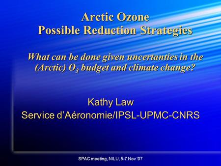 SPAC meeting, NILU, 5-7 Nov '07 Arctic Ozone Possible Reduction Strategies What can be done given uncertanties in the (Arctic) O 3 budget and climate change?
