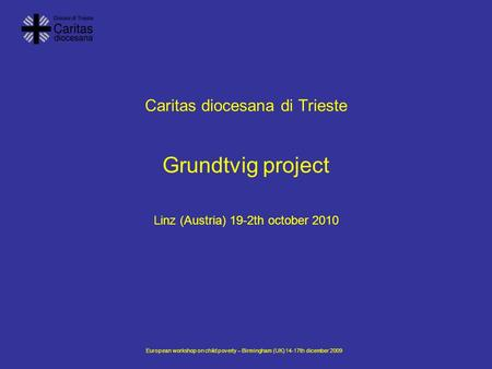 European workshop on child poverty – Birmingham (UK) 14-17th dicember 2009 Caritas diocesana di Trieste Grundtvig project Linz (Austria) 19-2th october.