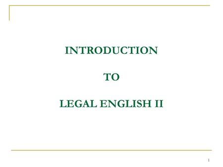 "1 INTRODUCTION TO LEGAL ENGLISH II. 2 FOREWORD Welcome back to FJU and to this course ""Legal English II""! In the course of this summer semester we are."