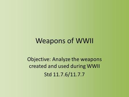 Weapons of WWII Objective: Analyze the weapons created and used during WWII Std 11.7.6/11.7.7.