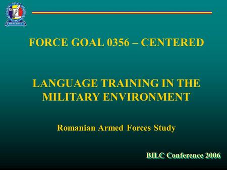 FORCE GOAL 0356 – CENTERED LANGUAGE TRAINING IN THE MILITARY ENVIRONMENT Romanian Armed Forces Study BILC Conference 2006.