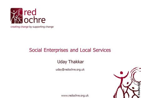 Social Enterprises and Local Services Uday Thakkar  © Red Ochre.