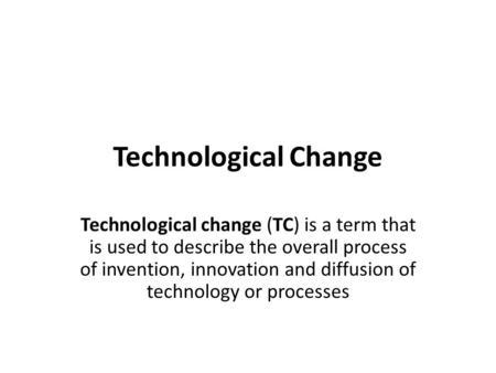 Technological Change Technological change (TC) is a term that is used to describe the overall process of invention, innovation and diffusion of technology.