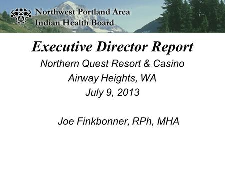 Executive Director Report Northern Quest Resort & Casino Airway Heights, WA July 9, 2013 Joe Finkbonner, RPh, MHA.