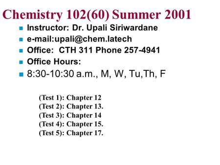 Chemistry 102(60) Summer 2001 n Instructor: Dr. Upali Siriwardane n n Office: CTH 311 Phone 257-4941 n Office Hours: n 8:30-10:30.