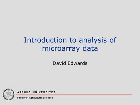 A A R H U S U N I V E R S I T E T Faculty of Agricultural Sciences Introduction to analysis of microarray data David Edwards.