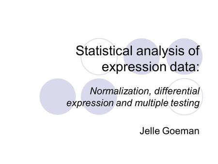 Statistical analysis of expression data: Normalization, differential expression and multiple testing Jelle Goeman.