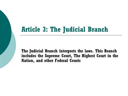 Article 3: The Judicial Branch The Judicial Branch interprets the laws. This Branch includes the Supreme Court, The Highest Court in the Nation, and other.