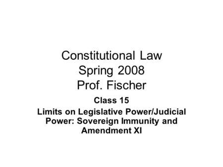 Constitutional Law Spring 2008 Prof. Fischer Class 15 Limits on Legislative Power/Judicial Power: Sovereign Immunity and Amendment XI.