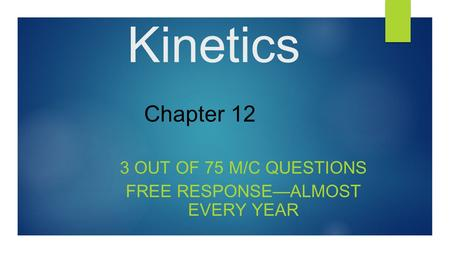 Kinetics 3 OUT OF 75 M/C QUESTIONS FREE RESPONSE—ALMOST EVERY YEAR Chapter 12.