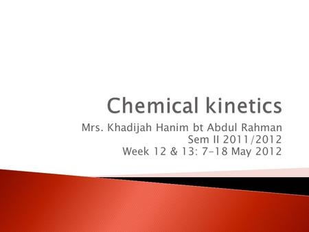 Chemical kinetics Mrs. Khadijah Hanim bt Abdul Rahman Sem II 2011/2012
