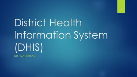District Health Information System (DHIS) DR. WAQAR ALI 1.