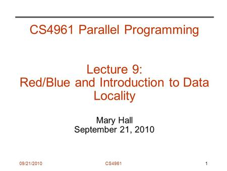 09/21/2010CS4961 CS4961 Parallel Programming Lecture 9: Red/Blue and Introduction to Data Locality Mary Hall September 21, 2010 1.