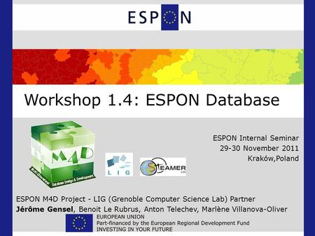 Workshop 1.4: ESPON Database ESPON Internal Seminar 29-30 November 2011 Kraków,Poland ESPON M4D Project - LIG (Grenoble Computer Science Lab) Partner Jérôme.