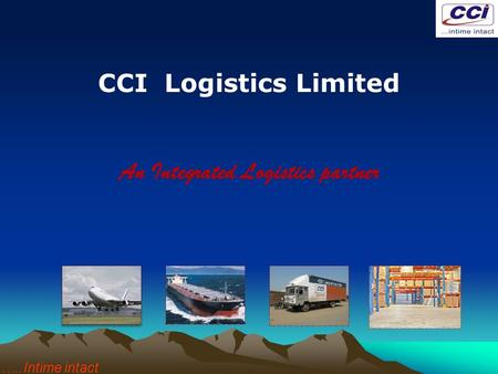 CCI Logistics Limited An Integrated Logistics partner …..Intime intact.