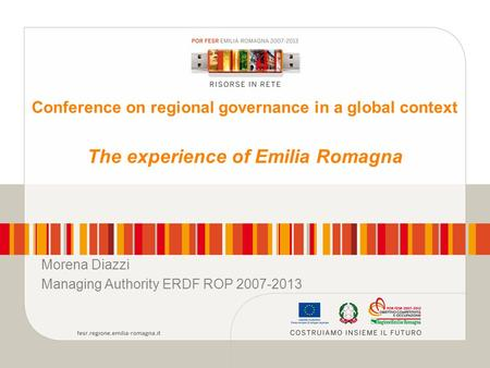 Conference on regional governance in a global context The experience of Emilia Romagna Morena Diazzi Managing Authority ERDF ROP 2007-2013.