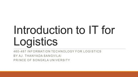 Introduction to IT for Logistics 460-487 INFORMATION TECHNOLOGY FOR LOGISTICS BY AJ. THANYADA SANGVILAI PRINCE OF SONGKLA UNIVERSITY.
