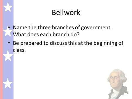 Bellwork Name the three branches of government. What does each branch do? Be prepared to discuss this at the beginning of class.