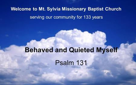 Psalm 131 Behaved and Quieted Myself serving our community for 133 years Welcome to Mt. Sylvia Missionary Baptist Church.