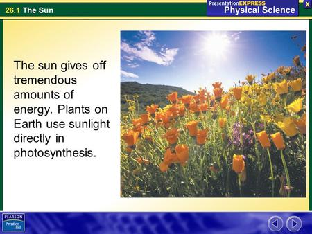 26.1 The Sun The sun gives off tremendous amounts of energy. Plants on Earth use sunlight directly in photosynthesis.