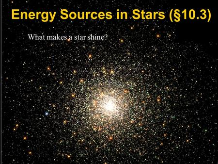 What makes a star shine? Energy Sources in Stars (§10.3)
