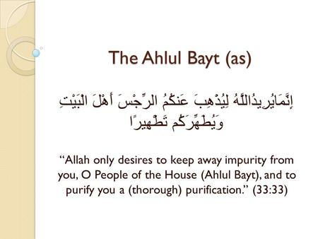 "The Ahlul Bayt (as) إِنَّمَايُرِيدُاللَّهُ لِيُذْهِبَ عَنكُمُ الرِّجْسَ أَهْلَ الْبَيْتِ وَيُطَهِّرَكُم تَطْهِيرًا ""Allah only desires to keep away impurity."