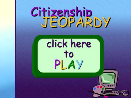 CitizenshipCitizenship JEOPARDY JEOPARDY click here to PLAY.