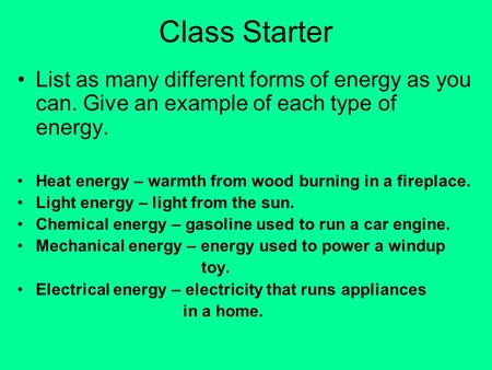 Class Starter List as many different forms of energy as you can. Give an example of each type of energy. Heat energy – warmth from wood burning in a fireplace.