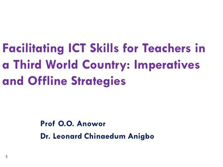 1 Facilitating ICT Skills for Teachers in a Third World Country: Imperatives and Offline Strategies Prof O.O. Anowor Dr. Leonard Chinaedum Anigbo.
