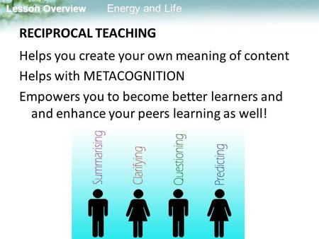 RECIPROCAL TEACHING Helps you create your own meaning of content Helps with METACOGNITION Empowers you to become better learners and and enhance your peers.