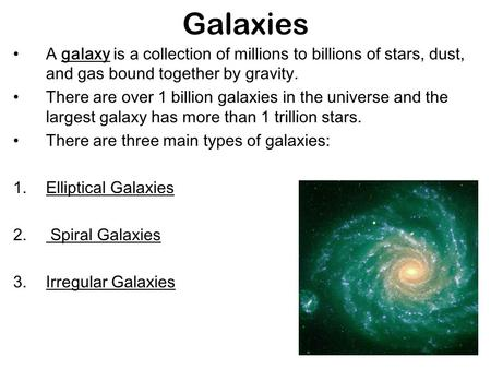 Galaxies A galaxy is a collection of millions to billions of stars, dust, and gas bound together by gravity. There are over 1 billion galaxies in the universe.