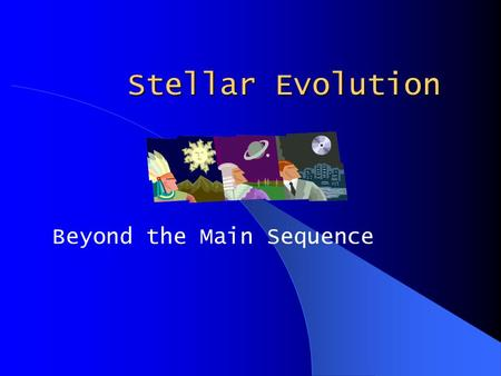 Stellar Evolution Beyond the Main Sequence. On the Main Sequence Hydrostatic Equilibrium Hydrogen to Helium in Core All sizes of stars do this After this,