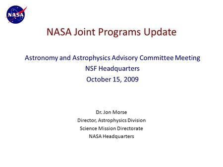 NASA Joint Programs Update Dr. Jon Morse Director, Astrophysics Division Science Mission Directorate NASA Headquarters Astronomy and Astrophysics Advisory.
