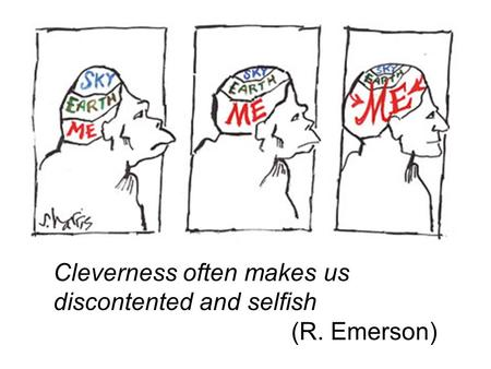 Cleverness often makes us discontented and selfish (R. Emerson)