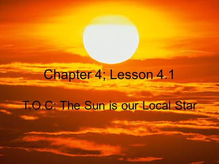 Chapter 4; Lesson 4.1 T.O.C: The Sun is our Local Star.