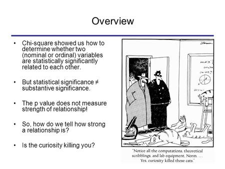 Overview Chi-square showed us how to determine whether two (nominal or ordinal) variables are statistically significantly related to each other. But statistical.
