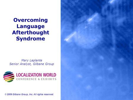 Overcoming Language Afterthought Syndrome Mary Laplante Senior Analyst, Gilbane Group © 2009 Gilbane Group, Inc. All rights reserved.