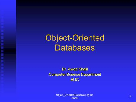 Object_Oriented Databases, by Dr. Khalil 1 Object-Oriented Databases Dr. Awad Khalil Computer Science Department AUC.