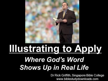 Illustrating to Apply Where God's Word Shows Up in Real Life Dr Rick Griffith, Singapore Bible College www.biblestudydownloads.com Dr Rick Griffith, Singapore.