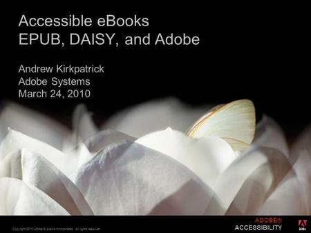 ® Copyright 2010 Adobe Systems Incorporated. All rights reserved. ADOBE® ACCESSIBILITY Accessible eBooks EPUB, DAISY, and Adobe Andrew Kirkpatrick Adobe.