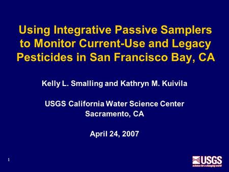 1 Using Integrative Passive Samplers to Monitor Current-Use and Legacy Pesticides in San Francisco Bay, CA Kelly L. Smalling and Kathryn M. Kuivila USGS.