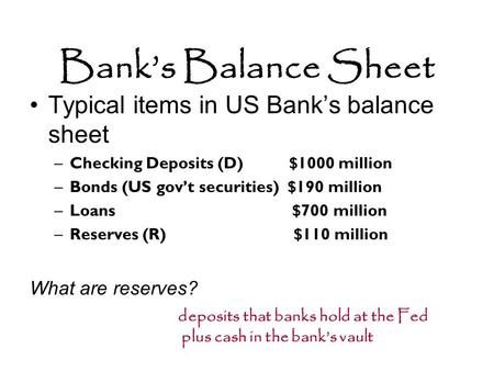 Bank's Balance Sheet Typical items in US Bank's balance sheet –Checking Deposits (D) $1000 million –Bonds (US gov't securities) $190 million –Loans $700.