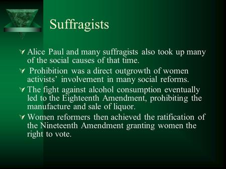 Suffragists  Alice Paul and many suffragists also took up many of the social causes of that time.  Prohibition was a direct outgrowth of women activists'