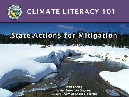 CLIMATE LITERACY 101 State Actions for Mitigation Matt Correa Water Resources Engineer DSIWM – Climate Change Program.