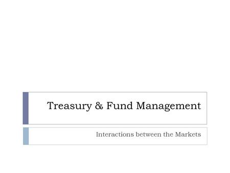 Treasury & Fund Management Interactions between the Markets.