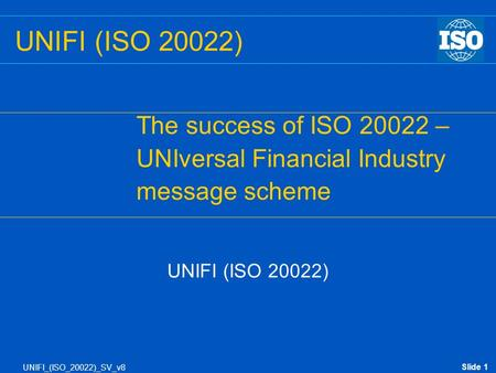 Slide 1 UNIFI_(ISO_20022)_SV_v8 UNIFI (ISO 20022) The success of ISO 20022 – UNIversal Financial Industry message scheme UNIFI (ISO 20022)