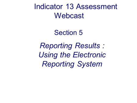 Indicator 13 Assessment Webcast Section 5 Reporting Results : Using the Electronic Reporting System.